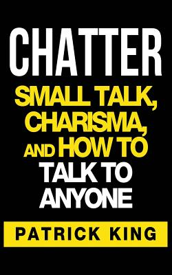 Chatter: Small Talk, Charisma, and How to Talk to Anyone - King, Patrick