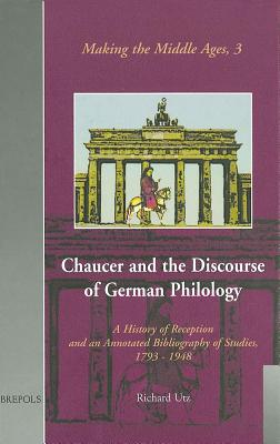 Chaucer and the Discourse of German Philology: A History of Reception and an Annotated Bibliography of Studies, 1793-1948 - Utz, Richard