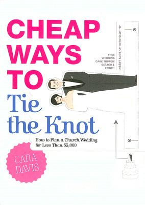 Cheap Ways to Tie the Knot: How to Plan a Church Wedding for Less Than $5,000 - Davis, Cara