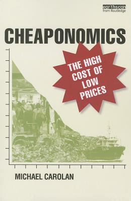 Cheaponomics: The High Cost of Low Prices - Carolan, Michael