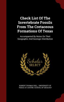 Check List of the Invertebrate Fossils from the Cretaceous Formations of Texas: Accompanied by Notes on Their Geographic and Geologic Distribution - Hill, Robert Thomas, and University of Texas at Austin School of (Creator)