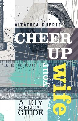 Cheer Up Your Wife: A DIY Biblical Guide - Dupree, Aleathea
