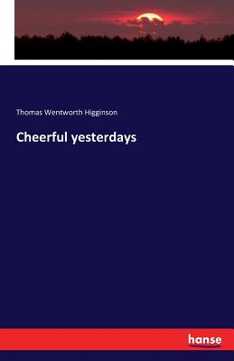 Cheerful Yesterdays - Higginson, Thomas Wentworth