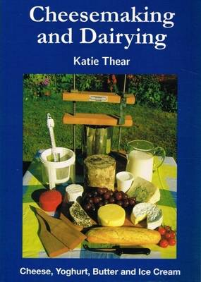Cheesemaking and Dairying: Making Cheese, Yoghurt, Butter and Ice Cream on a Small Scale - Thear, Katie