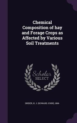 Chemical Composition of Hay and Forage Crops as Affected by Various Soil Treatments - Snider, H J 1884-