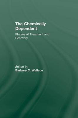 Chemically Dependent: Phases Of Treatment And Recovery - Wallace, Barbara C. (Editor)