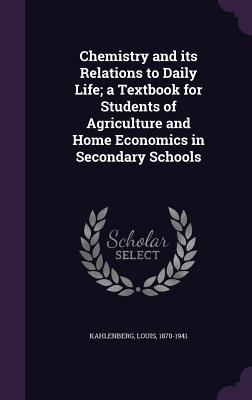 Chemistry and Its Relations to Daily Life; A Textbook for Students of Agriculture and Home Economics in Secondary Schools - Kahlenberg, Louis