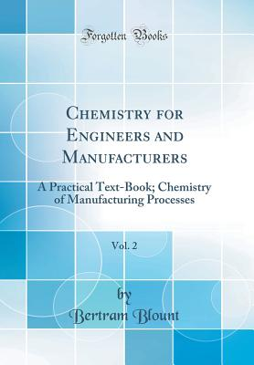 Chemistry for Engineers and Manufacturers, Vol. 2: A Practical Text-Book; Chemistry of Manufacturing Processes (Classic Reprint) - Blount, Bertram