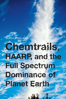 Chemtrails, HAARP, and the Full Spectrum Dominance of Planet Earth - Freeland, Elana