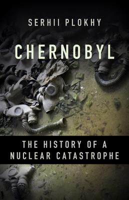 Chernobyl: The History of a Nuclear Catastrophe - Plokhy, Serhii