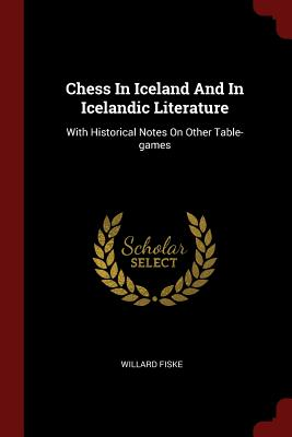 Chess in Iceland and in Icelandic Literature: With Historical Notes on Other Table-Games - Fiske, Willard