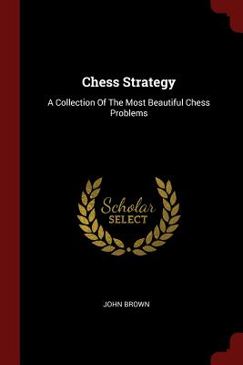 Chess Strategy: A Collection of the Most Beautiful Chess Problems - Brown, John