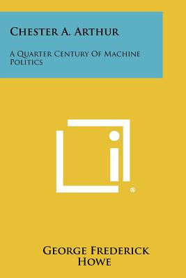 Chester A. Arthur: A Quarter Century Of Machine Politics - Howe, George Frederick