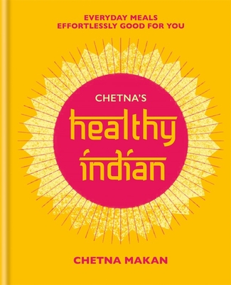 Chetna's Healthy Indian: Everyday Family Meals. Effortlessly Good for You - Makan, Chetna
