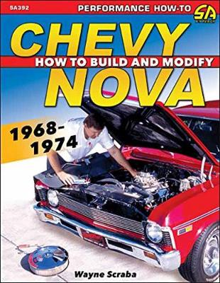 Chevy Nova 1968-1974: How to Build and Modify - Scraba, Wayne