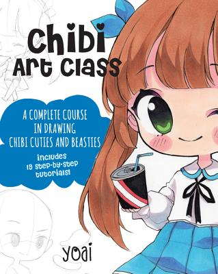 Chibi Art Class: A Complete Course in Drawing Chibi Cuties and Beasties - Includes 19 step-by-step tutorials! - Yoai