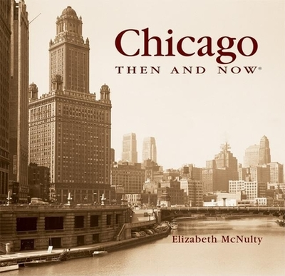 Chicago Then and Now - McNulty, Elizabeth