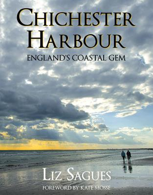 Chichester Harbour: England's Coastal Gem - Sagues, Liz, and Mosse, Kate (Foreword by)