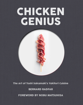 Chicken Genius: The Art of Toshi Sakamaki's Yakitori Cuisine - Radfar, Bernard, and Matsuhisa, Nobuyuki (Introduction by)