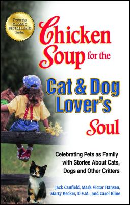 Chicken Soup for the Cat & Dog Lover's Soul: Celebrating Pets as Family with Stories about Cats, Dogs and Other Critters - Canfield, Jack, and Hansen, Mark Victor, and Kline, Carol