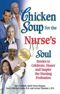 Chicken Soup for the Nurse's Soul: Stories to Celebrate, Honor and Inspire the Nursing Profession - Canfield, Jack, and Hansen, Mark Victor, and Mitchell-Autio, Nancy, R.N.