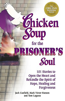 Chicken Soup for the Prisoner's Soul: 101 Stories to Open the Heart and Rekindle the Spirit of Hope, Healing and Forgiveness - Canfield, Jack, and Hansen, Mark Victor, and Lagana, Tom