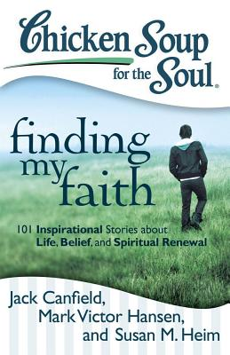 Chicken Soup for the Soul: Finding My Faith: 101 Inspirational Stories about Life, Belief, and Spiritual Renewal - Canfield, Jack