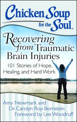 Chicken Soup for the Soul: Recovering from Traumatic Brain Injuries: 101 Stories of Hope, Healing, and Hard Work - Newmark, Amy