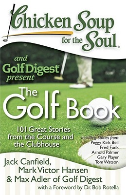 Chicken Soup for the Soul: The Golf Book: 101 Great Stories from the Course and the Clubhouse - Canfield, Jack, and Hansen, Mark Victor, and Adler, Max