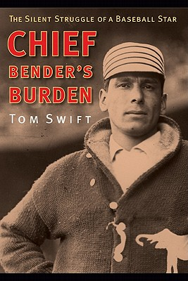 Chief Bender's Burden: The Silent Struggle of a Baseball Star - Swift, Tom