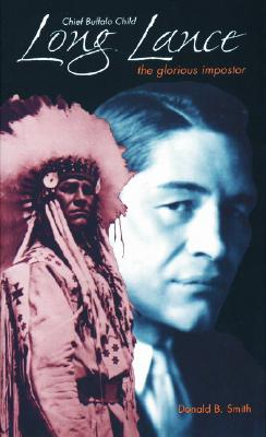 Chief Buffalo Child Long Lance: The Glorious Impostor - Smith, Donald B