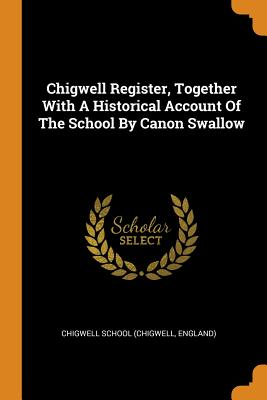 Chigwell Register, Together with a Historical Account of the School by Canon Swallow - Chigwell School (Chigwell, England) (Creator)