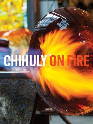Chihuly on Fire - Chihuly, Dale, and McDonnell, Mark, and Adams, Henry