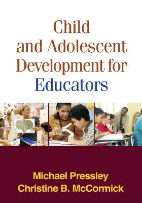 Child and Adolescent Development for Educators, First Edition - Pressley, Michael, PhD, and McCormick, Christine B, PhD
