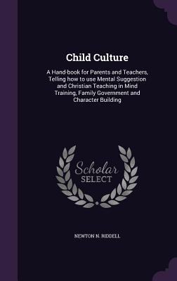 Child Culture: A Hand-Book for Parents and Teachers, Telling How to Use Mental Suggestion and Christian Teaching in Mind Training, Family Government and Character Building - Riddell, Newton N
