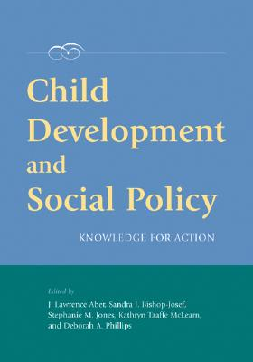 Child Development and Social Policy: Knowledge for Action - Aber, J Lawrence (Editor), and Bishop-Josef, Sandra J (Editor), and Jones, Stephanie M (Editor)