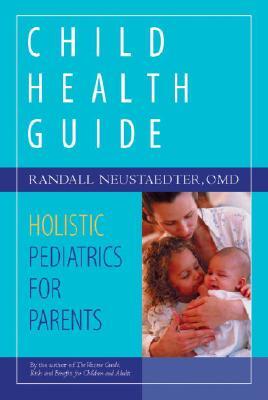 Child Health Guide: Holistic Pediatrics for Parents - Neustaedter, Randall
