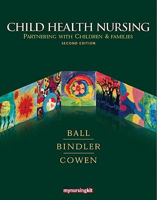 Child Health Nursing: Partnering with Children & Families - Ball, Jane W, and Bindler, Ruth C, and Cowen, Kay J
