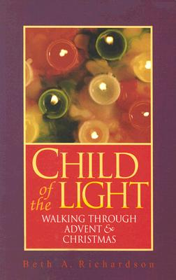 Child of the Light: Walking Through Advent and Christmas - Richardson, Beth A