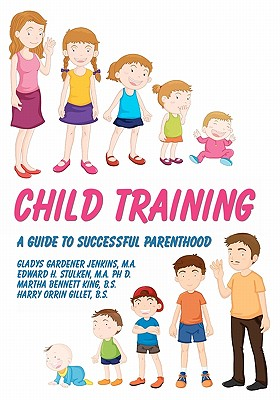 Child Training: A Guide to Successful Parenthood - Jenkins M a, Gladys Gardener, and Stulken Ph D, Edward H, and King B S, Martha Bennett