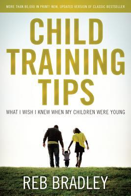 Child Training Tips: What I Wish I Knew When My Children Were Young - Bradley, Reb