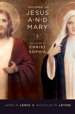 Children of Jesus and Mary: The Order of Christ Sophia - Lewis, James, Ph.D.