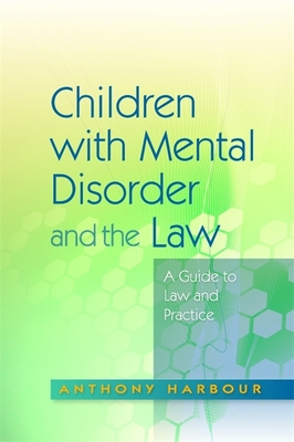 Children with Mental Disorder and the Law: A Guide to Law and Practice - Harbour, Anthony, and Mitchell, Mary (Contributions by), and Whitaker, Wendy (Contributions by)