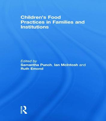 Children's Food Practices in Families and Institutions - Punch, Samantha (Editor), and McIntosh, Ian (Editor), and Emond, Ruth (Editor)
