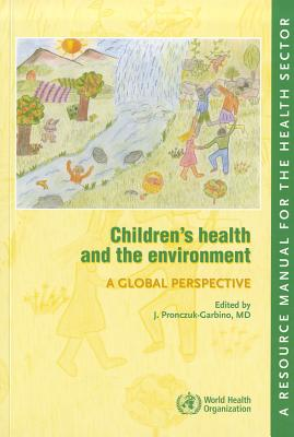 Children's Health and the Environment: A Global Perspective: A Resource Manual for the Health Sector - Pronczuk-Garbino, J (Editor)