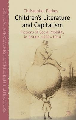 Children's Literature and Capitalism: Fictions of Social Mobility in Britain, 1850-1914 - Parkes, Christopher