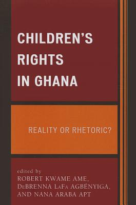 Children's Rights in Ghana: Reality or Rhetoric? - Ame, Robert Kwame (Editor), and Apt, Nana Araba (Editor), and Agbenyiga, DeBrenna LaFa (Editor)