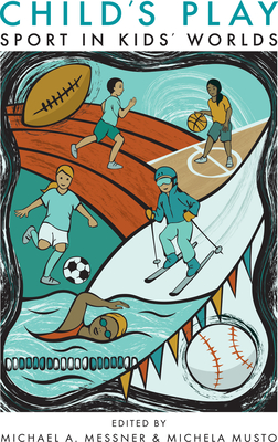 Child's Play: Sport in Kids' Worlds - Messner, Michael A (Editor)