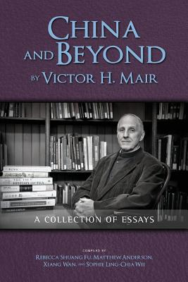 China and Beyond by Victor H. Mair: A Collection of Essays - Mair, Victor H