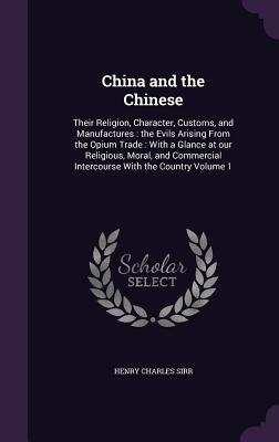 China and the Chinese: Their Religion, Character, Customs, and Manufactures: The Evils Arising from the Opium Trade: With a Glance at Our Religious, Moral, and Commercial Intercourse with the Country Volume 1 - Sirr, Henry Charles